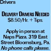 Drivers Delivery Drivers Needed $8.50/Hr. + Tips. Apply in person at Naps Pizza. 319 East Street Bloomsburg, Pa. No phone calls please.