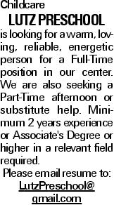 Childcare Lutz Preschool is looking for a warm, loving, reliable, energetic person for a Full-Time position in our center. We are also seeking a Part-Time afternoon or substitute help. Minimum 2 years experience or Associate's Degree or higher in a relevant field required. Please email resume to: LutzPreschool@ gmail.com