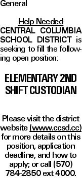 General Help Needed Central Columbia School District is seeking to fill the following open position: Elementary 2nd Shift Custodian Please visit the district website (www.ccsd.cc) for more details on this position, application deadline, and how to apply; or call (570) 784-2850 ext 4000.