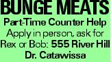 Bunge Meats Part-Time Counter Help Apply in person, ask for Rex or Bob: 555 River Hill Dr. Catawissa