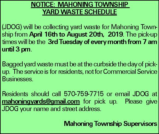 NOTICE: MAHONING TOWNSHIP YARD WASTE SCHEDULE (JDOG) will be collecting yard waste for Mahoning Township from April 16th to August 20th, 2019. The pick-up times will be the 3rd Tuesday of every month from 7 am until 3 pm. Bagged yard waste must be at the curbside the day of pickup. The service is for residents, not for Commercial Service Businesses. Residents should call 570-759-7715 or email JDOG at mahoningyards@gmail.com for pick up. Please give JDOG your name and street address. Mahoning Township Supervisors