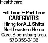Healthcare Full-Time & Part-Time CAREGIVERS Hiring for all Shifts Northeastern Home Care. Bloomsburg area. 570-359-2436
