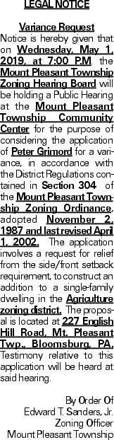 LEGAL NOTICE Variance Request Notice is hereby given that on Wednesday, May 1, 2019, at 7:00 P.M. the Mount Pleasant Township Zoning Hearing Board will be holding a Public Hearing at the Mount Pleasant Township Community Center for the purpose of considering the application of Peter Grimord for a variance, in accordance with the District Regulations contained in Section 304 of the Mount Pleasant Township Zoning Ordinance, adopted November 2, 1987 and last revised April 1, 2002. The application involves a request for relief from the side/front setback requirement, to construct an addition to a single-family dwelling in the Agriculture zoning district. The proposal is located at 227 English Hill Road, Mt. Pleasant Twp., Bloomsburg, PA. Testimony relative to this application will be heard at said hearing. By Order Of Edward T. Sanders, Jr. Zoning Officer Mount Pleasant Township