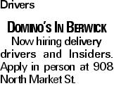 Drivers Domino's In Berwick Now hiring delivery drivers and Insiders. Apply in person at 908 North Market St.