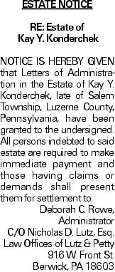 ESTATE NOTICE RE: Estate of Kay Y. Konderchek NOTICE IS HEREBY GIVEN that Letters of Administration in the Estate of Kay Y. Konderchek, late of Salem Township, Luzerne County, Pennsylvania, have been granted to the undersigned. All persons indebted to said estate are required to make immediate payment and those having claims or demands shall present them for settlement to: Deborah C. Rowe, Administrator C/O Nicholas D. Lutz, Esq. Law Offices of Lutz & Petty 916 W. Front St. Berwick, PA 18603