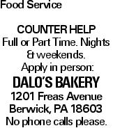 Food Service Counter help Full or Part Time. Nights &weekends. Apply in person: Dalo's Bakery 1201 Freas Avenue Berwick, PA 18603 No phone calls please.
