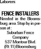 Laborers Fence Installers Needed in the Bloomsburg area. Stop by in person at : Suburban Fence Company 537 Montour Blvd. (Rt 11) Bloomsburg