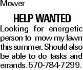 Mower help wanted Looking for energetic person to mow my lawn this summer. Should also be able to do tasks and errands. 570-784-7299.