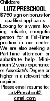 Childcare Lutz Preschool $750 sign on bonus for qualified applicants Looking for a warm, loving, reliable, energetic person for a Full-Time position in our center. We are also seeking a Part-Time afternoon or substitute help. Minimum 2 years experience or Associate's Degree or higher in a relevant field required. Please email resume to: LutzPreschool@ gmail.com