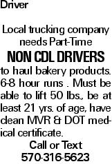 Driver Local trucking company needs Part-Time Non CDL Drivers to haul bakery products. 6-8 hour runs . Must be able to lift 50 lbs., be at least 21 yrs. of age, have clean MVR & DOT medical certificate. Call or Text 570-316-5623
