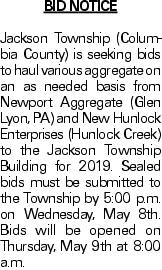 BID NOTICE Jackson Township (Columbia County) is seeking bids to haul various aggregate on an as needed basis from Newport Aggregate (Glen Lyon, PA) and New Hunlock Enterprises (Hunlock Creek) to the Jackson Township Building for 2019. Sealed bids must be submitted to the Township by 5:00 p.m. on Wednesday, May 8th. Bids will be opened on Thursday, May 9th at 8:00 a.m.