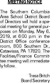 MEETING NOTICE The Southern Columbia Area School District Board of Directors will hold a special meeting for general purposes on Monday, May 6, 2019, at 6:00 p.m. in the District Office conference room, 800 Southern Dr., Catawissa, PA 17820. The Facilities/Finance Committee meeting will immediately follow. Tresa Britch Board Secretary