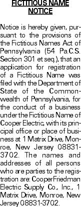 FICTITIOUS NAME NOTICE Notice is hereby given, pursuant to the provisions of the Fictitious Names Act of Pennsylvania (54 Pa.C.S. Section 301 et seq.), that an application for registration of a Fictitious Name was filed with the Department of State of the Commonwealth of Pennsylvania, for the conduct of a business under the Fictitious Name of Cooper Electric, with its principal office or place of business at 1 Matrix Drive, Monroe, New Jersey 08831-3702. The names and addresses of all persons who are parties to the registration are: CooperFriedman Electric Supply Co., Inc., 1 Matrix Drive, Monroe, New Jersey 08831-3702.