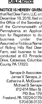 Public Notice NOTICE IS HEREBY GIVEN that Red Deer Farm, LLC, on December 18, 2018, filed in the Office of the Secretary of the Commonwealth of Pennsylvania, an Application for Registration to do business under the Assumed or Fictitious Name of Rolling Hills Red Deer Farm, said business to be conducted at 63 Pinnacle Drive, Catawissa, Columbia County, PA 17820. Senape & Associates James V. Senape, Jr. Catherine A. McGovern Michael B. Senape 612-614 Main St. P.O. Box 179 Freeland, PA 18224-0179 570-636-3133