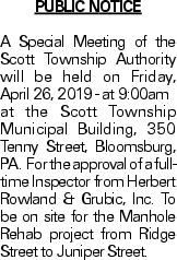 PUBLIC NOTICE A Special Meeting of the Scott Township Authority will be held on Friday, April 26, 2019 - at 9:00am at the Scott Township Municipal Building, 350 Tenny Street, Bloomsburg, PA. For the approval of a fulltime Inspector from Herbert Rowland & Grubic, Inc. To be on site for the Manhole Rehab project from Ridge Street to Juniper Street.