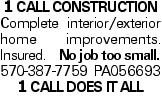 1 CALL CONSTRUCTION Complete interior/exterior home improvements. Insured. No job too small. 570-387-7759 PA056693 1 CALL DOES IT ALL