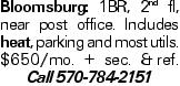 Bloomsburg: 1BR, 2nd fl, near post office. Includes heat, parking and most utils. $650/mo. + sec. &ref. Call 570-784-2151