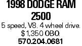 1998 Dodge Ram 2500 5 speed, V8. 4 wheel drive. $1,350 OBO. 570.204.0681