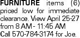 Furniture items (6) priced low for immediate clearance. View April 25-27 from 8 AM - 11:45 AM Call 570-784-3174 for Joe.