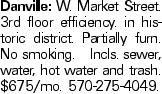 Danville: W. Market Street. 3rd floor efficiency. in historic district. Partially furn. No smoking. Incls. sewer, water, hot water and trash. $675/mo. 570-275-4049.