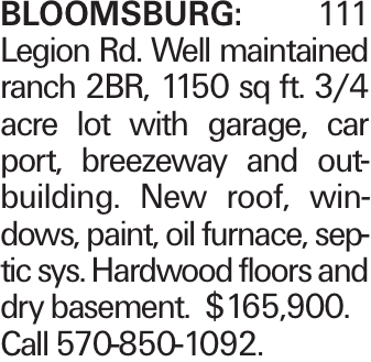 BLOOMSBURG: 111 Legion Rd. Well maintained ranch 2BR, 1150 sq ft. 3/4 acre lot with garage, car port, breezeway and outbuilding. New roof, windows, paint, oil furnace, septic sys. Hardwood floors and dry basement. $165,900. Call 570-850-1092.