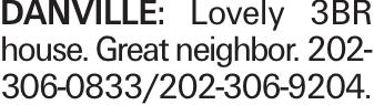 danville: Lovely 3BR house. Great neighbor. 202-306-0833/202-306-9204.