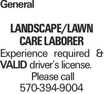 General Landscape/Lawn Care Laborer Experience required & VALID driver's license. Please call 570-394-9004