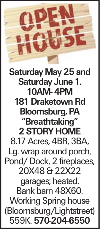 """Saturday May 25 and Saturday June 1. 10AM- 4PM 181 Draketown Rd Bloomsburg, PA """"Breathtaking"""" 2 story Home 8.17 Acres, 4BR, 3BA, Lg. wrap around porch, Pond/ Dock, 2 fireplaces, 20X48 & 22X22 garages; heated. Bank barn 48X60. Working Spring house (Bloomsburg/Lightstreet) 559K. 570-204-6550"""
