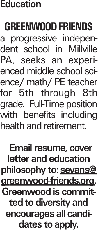 Education Greenwood Friends a progressive independent school in Millville PA, seeks an experienced middle school science/ math/ PE teacher for 5th through 8th grade. Full-Time position with benefits including health and retirement. Email resume, cover letter and education philosophy to: sevans@ greenwood-friends.org. Greenwood is committed to diversity and encourages all candidates to apply.