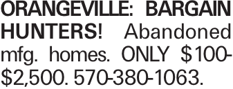 ORANGEVILLE: BARGAIN HUNTERS! Abandoned mfg. homes. ONLY $100-$2,500. 570-380-1063.