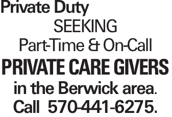Private Duty Seeking Part-Time &On-Call private care givers in the Berwick area. Call 570-441-6275.