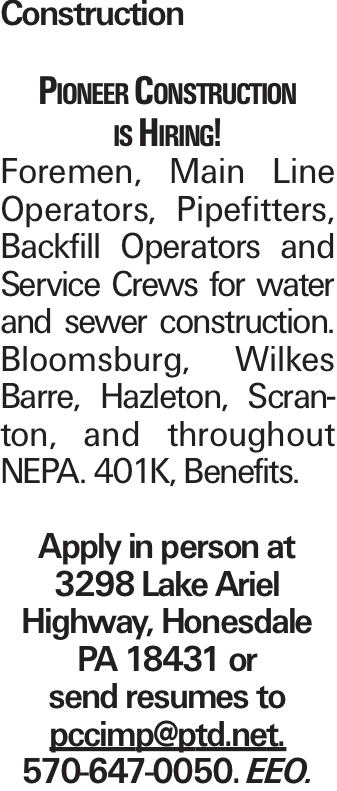 Construction Pioneer Construction is Hiring! Foremen, Main Line Operators, Pipefitters, Backfill Operators and Service Crews for water and sewer construction. Bloomsburg, Wilkes Barre, Hazleton, Scranton, and throughout NEPA. 401K, Benefits. Apply in person at 3298 Lake Ariel Highway, Honesdale PA 18431 or send resumes to pccimp@ptd.net. 570-647-0050. EEO.