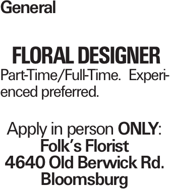 General floral designer Part-Time/Full-Time. Experienced preferred. Apply in person only: Folk's Florist 4640 Old Berwick Rd. Bloomsburg
