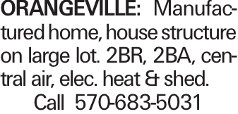 ORANGEVILLE: Manufactured home, house structure on large lot. 2BR, 2BA, central air, elec. heat & shed. Call 570-683-5031