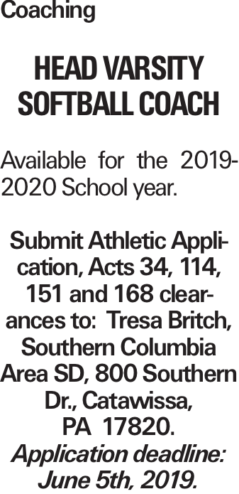 Coaching HEAD VARSITY SOFTBALL COACH Available for the 2019-2020 School year. Submit Athletic Application, Acts 34, 114, 151 and 168 clearances to: Tresa Britch, Southern Columbia Area SD, 800 Southern Dr., Catawissa, PA 17820. Application deadline: June 5th, 2019.