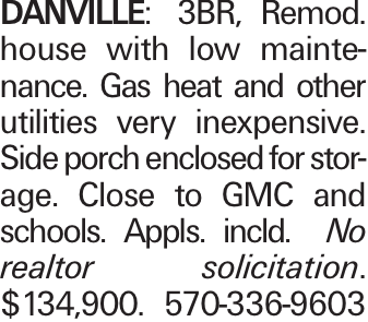 DANVILLE: 3BR, Remod. house with low maintenance. Gas heat and other utilities very inexpensive. Side porch enclosed for storage. Close to GMC and schools. Appls. incld. No realtor solicitation. $134,900. 570-336-9603