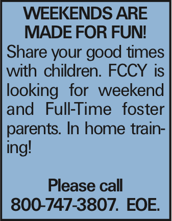 WEEKENDS ARE MADE FOR FUN! Share your good times with children. FCCY is looking for weekend and Full-Time foster parents. In home training! Please call 800-747-3807. EOE.