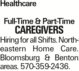 Healthcare Full-Time & Part-Time CAREGIVERS Hiring for all Shifts. Northeastern Home Care. Bloomsburg & Benton areas. 570-359-2436.