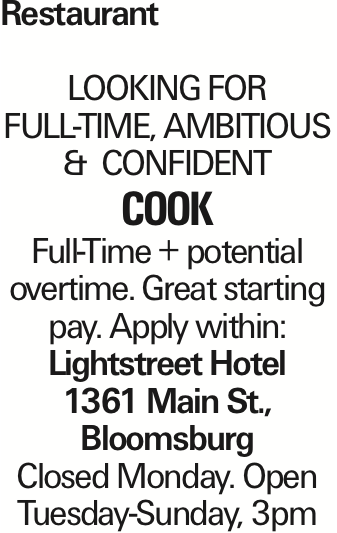 Restaurant LOOKING FOR FULL-TIME, AMBITIOUS & CONFIDENT cook Full-Time + potential overtime. Great starting pay. Apply within: Lightstreet Hotel 1361 Main St., Bloomsburg Closed Monday. Open Tuesday-Sunday, 3pm