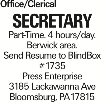 Office/Clerical Secretary Part-Time. 4 hours/day. Berwick area. Send Resume to BlindBox #1735 Press Enterprise 3185 Lackawanna Ave Bloomsburg, PA17815