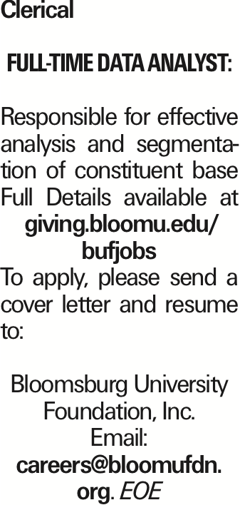 Clerical Full-time Data Analyst: Responsible for effective analysis and segmentation of constituent base Full Details available at giving.bloomu.edu/ bufjobs To apply, please send a cover letter and resume to: Bloomsburg University Foundation, Inc. Email: careers@bloomufdn. org. EOE