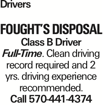 Drivers Fought's Disposal Class B Driver Full-Time. Clean driving record required and 2 yrs. driving experience recommended. Call 570-441-4374