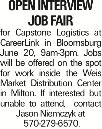 open interview Job Fair for Capstone Logistics at CareerLink in Bloomsburg June 20, 9am-3pm. Jobs will be offered on the spot for work inside the Weis Market Distribution Center in Milton. If interested but unable to attend, contact Jason Niemczyk at 570-279-6570.