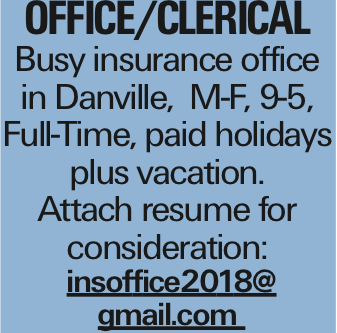 Office/Clerical Busy insurance office in Danville, M-F, 9-5, Full-Time, paid holidays plus vacation. Attach resume for consideration: insoffice2018@ gmail.com
