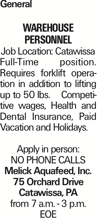 General Warehouse personnel Job Location: Catawissa Full-Time position. Requires forklift operation in addition to lifting up to 50 lbs. Competitive wages, Health and Dental Insurance, Paid Vacation and Holidays. Apply in person: NO PHONE CALLS Melick Aquafeed, Inc. 75 Orchard Drive Catawissa, PA from 7 a.m. - 3 p.m. EOE