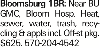 Bloomsburg 1BR: Near BU GMC, Bloom Hosp. Heat, sewer, water, trash, recycling & appls incl. Off-st pkg. $625. 570-204-4542