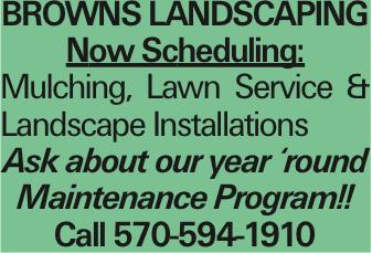 Browns LANDSCAPING Now Scheduling: Mulching, Lawn Service & Landscape Installations Ask about our year 'round Maintenance Program!! Call 570-594-1910