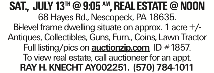 SAT., JULY 13TH @ 9:05 AM, REALESTATE@NOON 68 Hayes Rd., Nescopeck, PA 18635. Bi-level frame dwelling situate on approx. 1 acre +/- Antiques, Collectibles, Guns, Furn., Coins, Lawn Tractor Full listing/pics on auctionzip.com ID #1857. To view real estate, call auctioneer for an appt. RAY H. KNECHT AY002251. (570) 784-1011