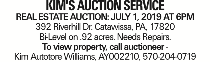 Kim's Auction Service Real Estate Auction: July 1, 2019 at 6PM 392 Riverhill Dr. Catawissa, PA, 17820 Bi-Level on .92 acres. Needs Repairs. To view property, call auctioneer - Kim Autotore Williams, AY002210, 570-204-0719