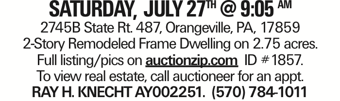 SATurday, July 27TH @ 9:05 AM 2745B State Rt. 487, Orangeville, PA, 17859 2-Story Remodeled Frame Dwelling on 2.75 acres. Full listing/pics on auctionzip.com ID #1857. To view real estate, call auctioneer for an appt. RAY H. KNECHT AY002251. (570) 784-1011